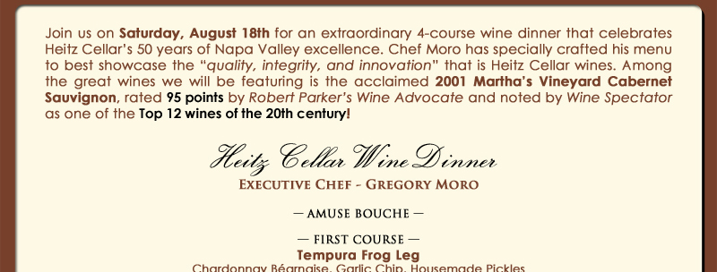 Join us on Saturday, August 18th for an extraordinary 4-course wine dinner that celebrates Heitz Cellar's 50 years of Napa Valley excellence. Chef Moro has specially crafted his menu to best showcase the 'quality, integrity, and innovation' that is Heitz Cellar wines. Among the great wines we will be featuring is the acclaimed 2001 Martha's Vineyard Cabernet Sauvignon, rated 95 points by Robert Parker's Wine Advocate and noted by Wine Spectator as one of the Top 12 wines of the 20th century!