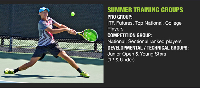Summer Training Groups Pro Group:   ITF, Futures, Top National, College Players  Competition Group:   National, Sectional ranked players  Developmental / Technical Groups:  Junior Open & Young Stars (12 & Under)
