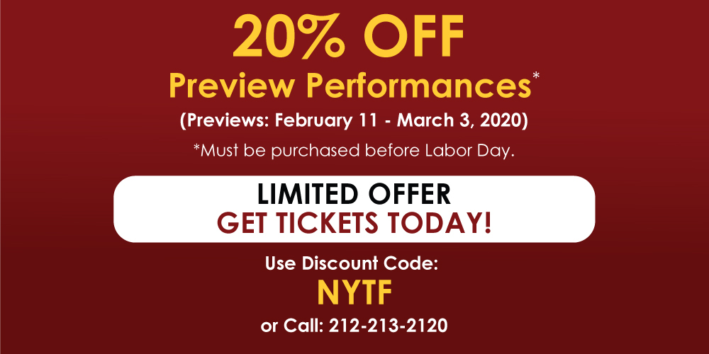 TICKETS ARE NOW AVAILABLE Preview Performances (Feb 11 - Mar 3, 2020) 20% OFF if purchased before Labor Day. Use DISCOUNT CODE:NYTF