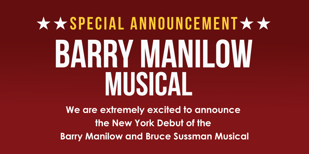 BARRY MANILOW MUSICAL ANNOUNCED We are extremely excited to announce the New York Debut of the Barry Manilow and Bruce Sussman Musical