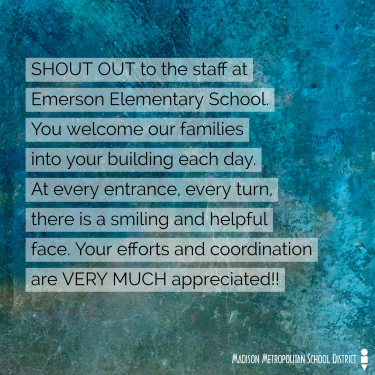 Shoutout to the staff at Emerson Elementary School.  You welcome our families into your building each day.  At every enterance, every turn, there is a smiling and helpful face.  Your efforts and coordination are very much appreciated!!!