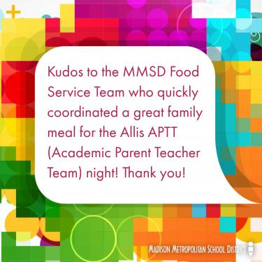 Kudos to the MMSD food service team who quickly coordinated a great family meal for the Allis APTT (Academic Parent Teacher Team) night! Thank you!