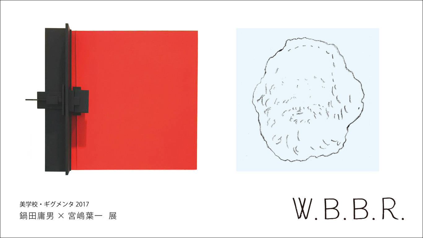 美学校・ギグメンタ2017 鍋田庸男×宮嶋葉一 展「W.B.B.R.」