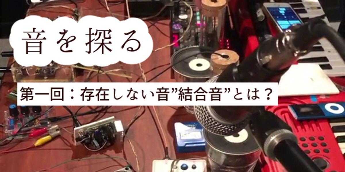 【音を探る第1回】〜存在しない音「結合音」とは? 音の不思議ワークショップ〜講師:佐藤実 -m/s、ASUNA 司会:吉田アミ